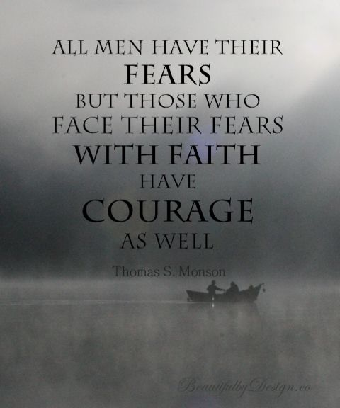 """Quote from President Thomas S. Monson in April 2014 LDS General Conference: """"All men have their fears, but those who face their fears with faith have courage as well""""--From BeautifulbyDesign.com"""