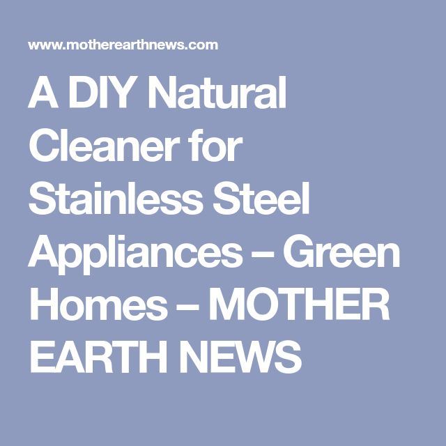 A DIY Natural Cleaner for Stainless Steel Appliances – Green Homes – MOTHER EARTH NEWS