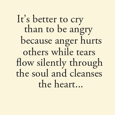 It's better to cry than to be angry because anger hurts others while tears flow silently through the soul and cleanses the heart...