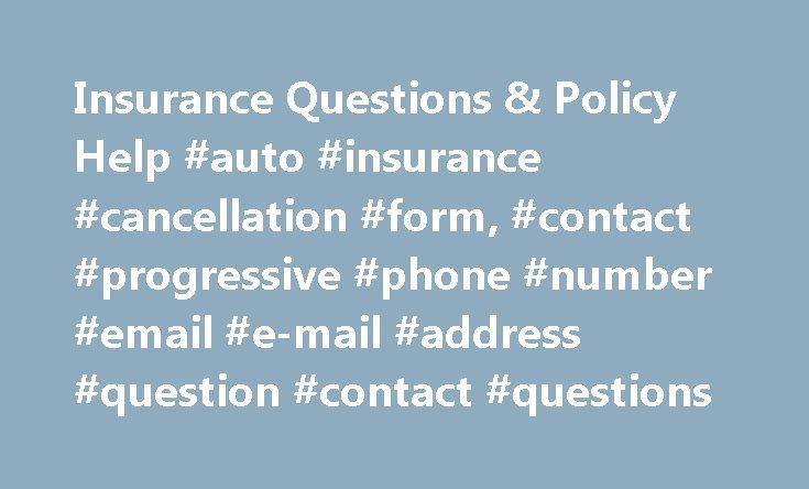Insurance Questions & Policy Help #auto #insurance #cancellation #form, #contact #progressive #phone #number #email #e-mail #address #question #contact #questions http://north-carolina.remmont.com/insurance-questions-policy-help-auto-insurance-cancellation-form-contact-progressive-phone-number-email-e-mail-address-question-contact-questions/  # Answers, at your fingertips Frequently Asked Questions What policy changes can I make online? You can do a lot online with your Progressive account…