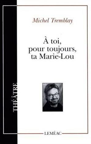 À toi, pour toujours, ta Marie-Lou de Michel Tremblay