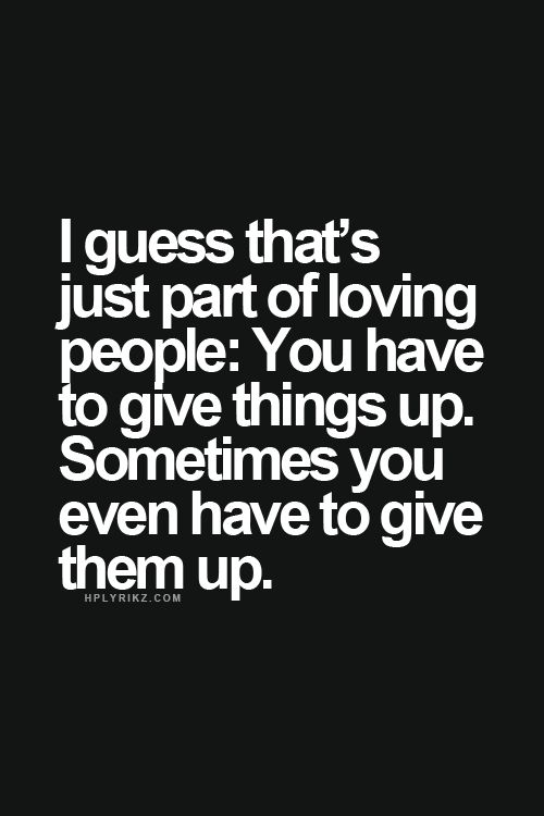 I guess that's just part of loving people: You have to give things up. Sometimes you even have to give them up.
