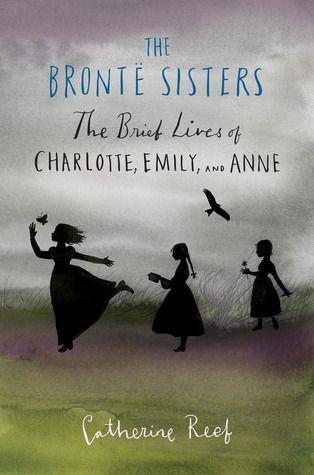 The Bronte Sisters: The Brief Lives of Charlotte, Emily, and Anne - Catherine Reef. Finished 2.24.13