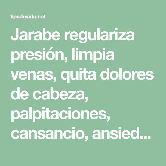 Jarabe regulariza presión, limpia venas, quita dolores de cabeza, palpitaciones, cansancio, ansiedad. - tipsdevida.net