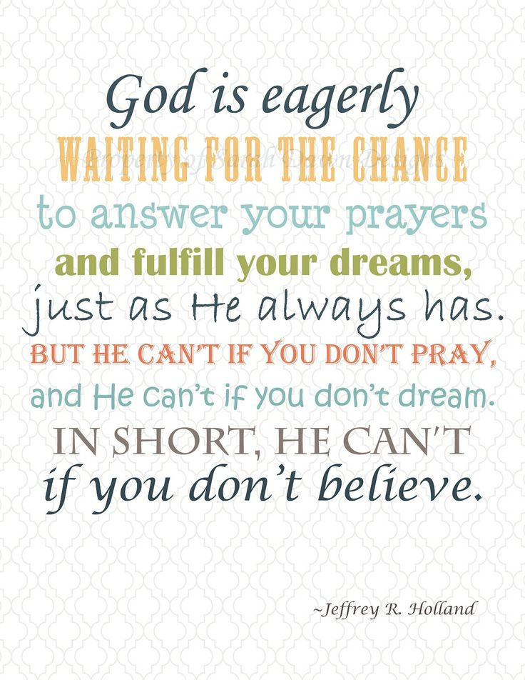 """God is eagerly waiting for the chance to answer your prayers and fulfill your dreams, just as He always has. But He can't if you don't pray, and He can't if you don't dream. In short, He ca't if you don't believe"" - Jeffrey R. Holland - Quotes"