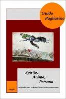 Spirito, Anima, Persona dall'antichità greca ed ebraica al mondo cristiano contemporaneo, an ebook by Guido Pagliarino at Smashwords