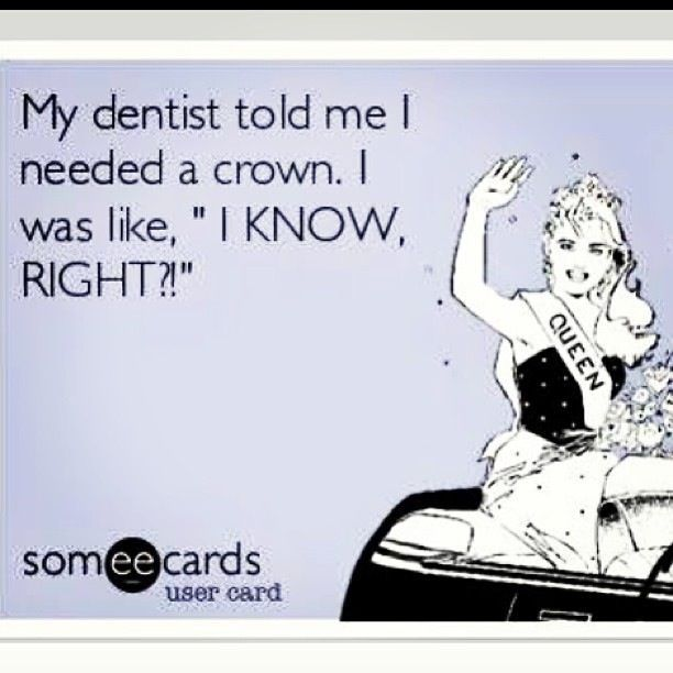 """""""My dentist told me I needed a crown. I was like, """"I KNOW RIGHT!?"""""""""""