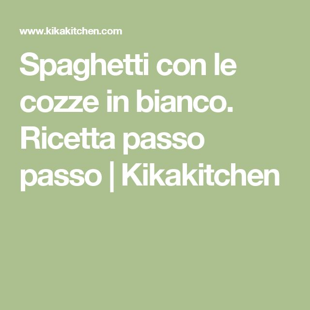 Spaghetti con le cozze in bianco. Ricetta passo passo | Kikakitchen