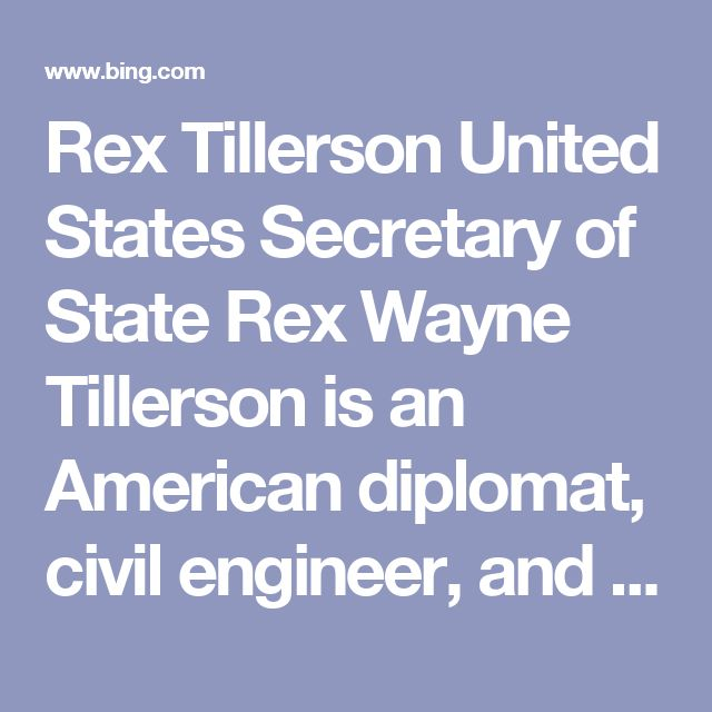 Rex Tillerson United States Secretary of State Rex Wayne Tillerson is an American diplomat, civil engineer, and former energy executive who is the 69th and current United States Secretary of State, serving since February 1, 2017. Tillerson joined Exxon in 1975 and rose to serve as the chairman and chief executive officer of ExxonMobil from 2006 to 2016.