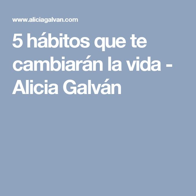 5 hábitos que te cambiarán la vida - Alicia Galván