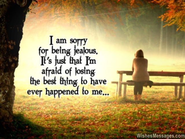 I am sorry for being jealous. It's just that I'm afraid of losing the best thing to have ever happened to me... via WishesMessages.com