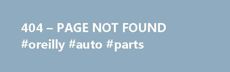 404 – PAGE NOT FOUND #oreilly #auto #parts http://autos.nef2.com/404-page-not-found-oreilly-auto-parts/  #car classifieds # Why am I seeing this page? 404 means the file is not found. If you have already uploaded the file then the name may be misspelled or it is in a different folder. Other Possible Causes You may get a 404 error for images because you have Hot Link Protection turned on and the domain is not on the list of authorized domains. If you go to your temporary url (http://ip…