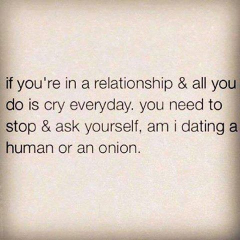 If you're in a relationship & all you do is cry everyday. You need to stop & ask yourself, am I dating a human or an onion.