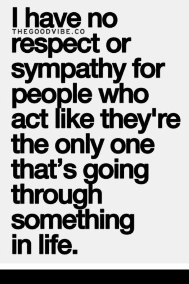 This couldn't be more true! I so feel this. As if your life is the only one with problems. Attention Seekers don't get my sympathy or empathy.