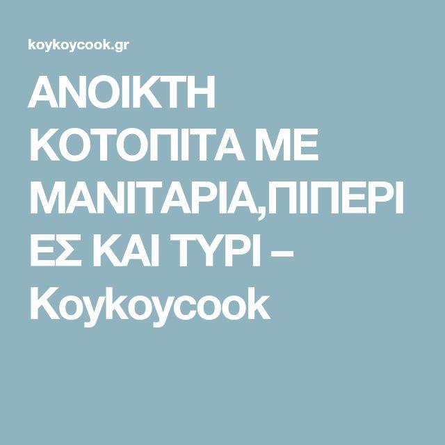 ΑΝΟΙΚΤΗ ΚΟΤΟΠΙΤΑ ΜΕ ΜΑΝΙΤΑΡΙΑ,ΠΙΠΕΡΙΕΣ ΚΑΙ ΤΥΡΙ – Koykoycook