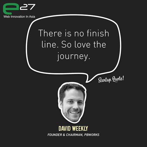 There is no finish line. So love the journey.  - David Weekly  Catch David Weekly atEchelon 2012(11 &12 June)!  This Startup Quote is a joint collaboration betweenStartup Quote&e27.