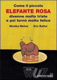 Come il piccolo elefante rosa divenne molto triste e poi tornò molto felice - Weitze Monika Battut Éric - wuz.it