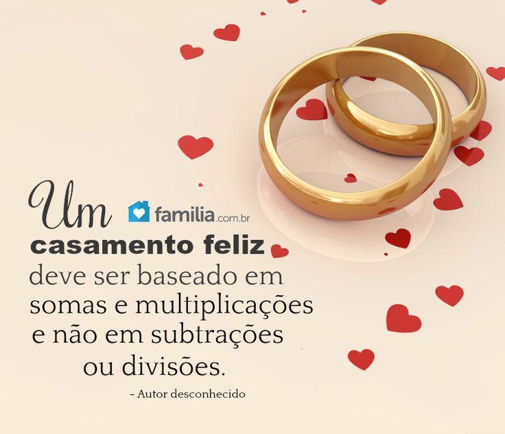 Um casamento feliz deve ser baseado em somas e multiplicações e não em subtrações ou divisões. - Autor desconhecido.