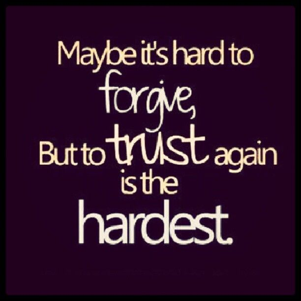 Maybe it's hard to forgive. But to trust again is the hardest.