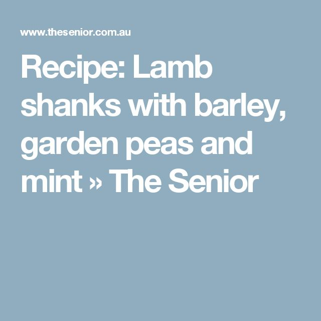 Recipe: Lamb shanks with barley, garden peas and mint » The Senior
