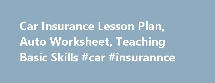 Car Insurance Lesson Plan, Auto Worksheet, Teaching Basic Skills #car #insurannce http://guyana.nef2.com/car-insurance-lesson-plan-auto-worksheet-teaching-basic-skills-car-insurannce/  # Suggested Lesson Plan to use with this Worksheet Review with students standard car insurance coverage, and basic liability insurance (see below). Use the car insurance worksheet to help students identify some of the factors when looking at car insurance coverage. Standard Coverage – Liability Insurance The…