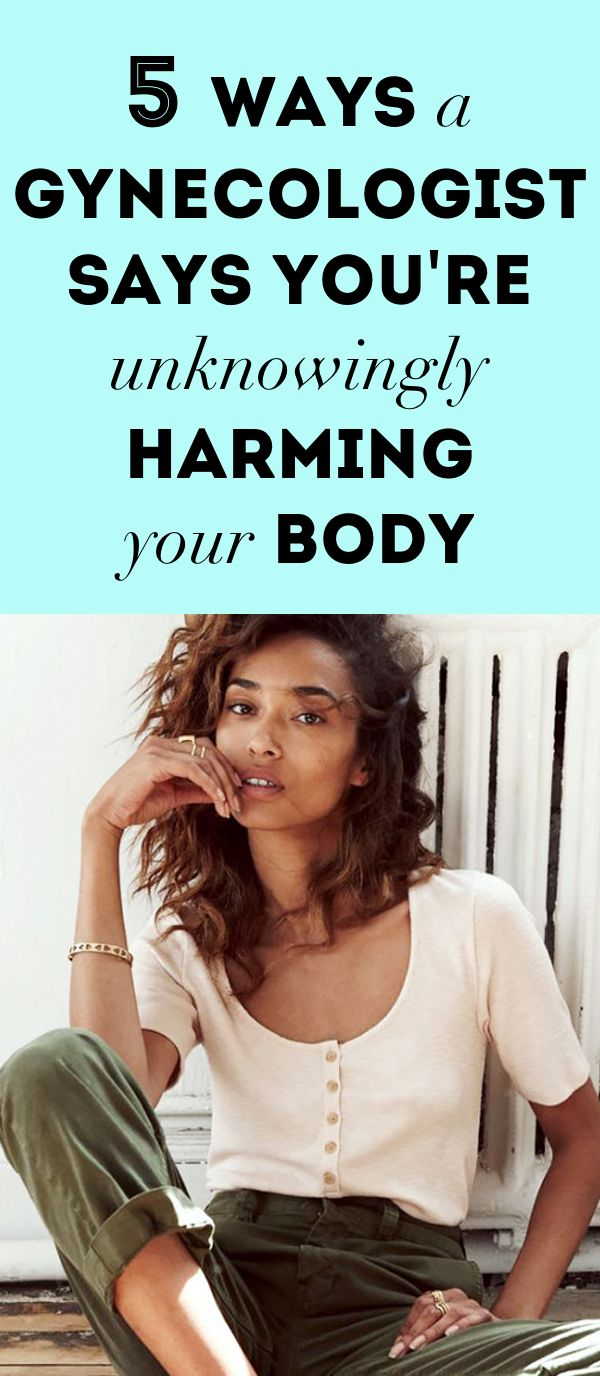 5 Ways a Gynecologist Says You're Unknowingly Harming Your Body