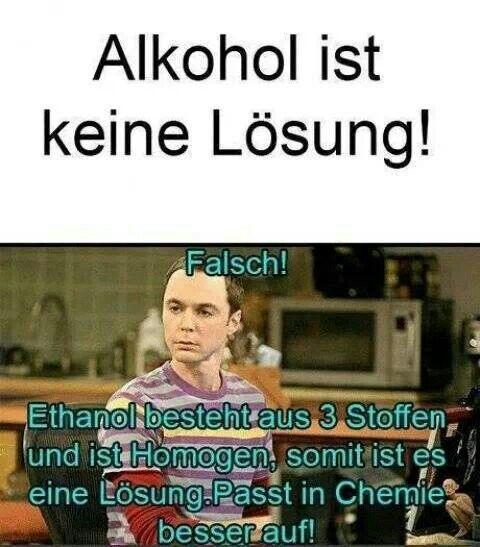 Alkohol ist doch eine Lösung... Ich liebe es, wenn Sheldon die Welt erklärt ;-)