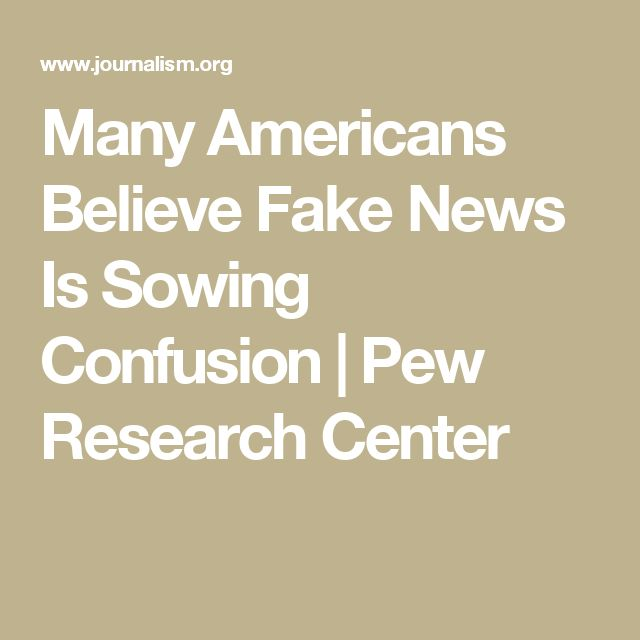Many Americans Believe Fake News Is Sowing Confusion | Pew Research Center