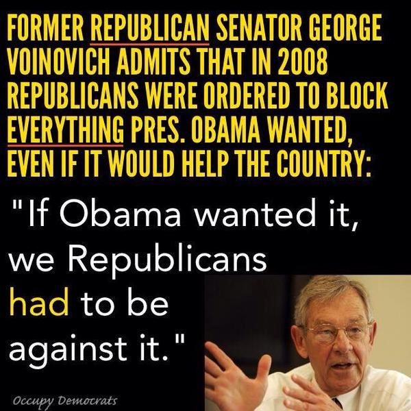 "Former Republican Senator George Voinovich admits that in 2008, Republicans were ORDERED to block EVERYTHING President Obama wanted, even if it would help the country: ""If Obama wanted it, we, Republicans, had to be against it."" 