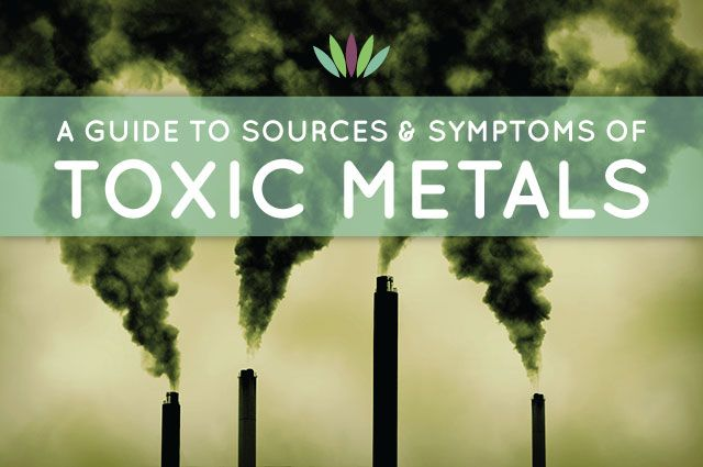 Guide to Sources and Symptoms of Toxic Metals  Everyone today has toxic metals in their body. Industrial dumping and manufacturing unleash metals into our air, food and water. Metal accumulation is also exacerbated by nutrient deficiencies. This guide will inform you of sources of toxic heavy metals, symptoms of toxicity and how to remove them from your body.