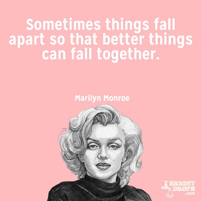 """""""Sometimes things fall apart so that better things can fall together."""" ~Marilyn Monroe"""