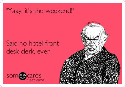 """Free, Workplace Ecard: """"Yaay, it's the weekend!""""    Said no hotel front desk clerk, ever."""