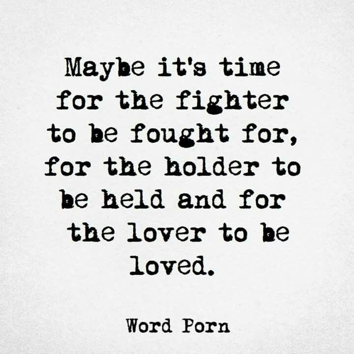 Maybe it's time for the fighter to be fought for, for the holder to be held and for the lover to be loved.