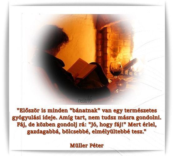 """""""Először is minden """"bánatnak"""" van egy természetes gyógyulási ideje. Amíg tart, nem tudsz másra gondolni. Fáj, de közben gondolj rá: """"Jó, hogy fáj!"""" Mert érlel, gazdagabbá, bölcsebbé, elmélyültebbé tesz.""""  Müller Péter"""