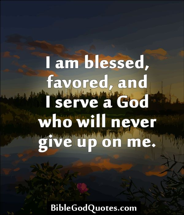 Bible Quotes Never Give Up: I Am Blessed, Favored, And I Serve A God Who Will Never