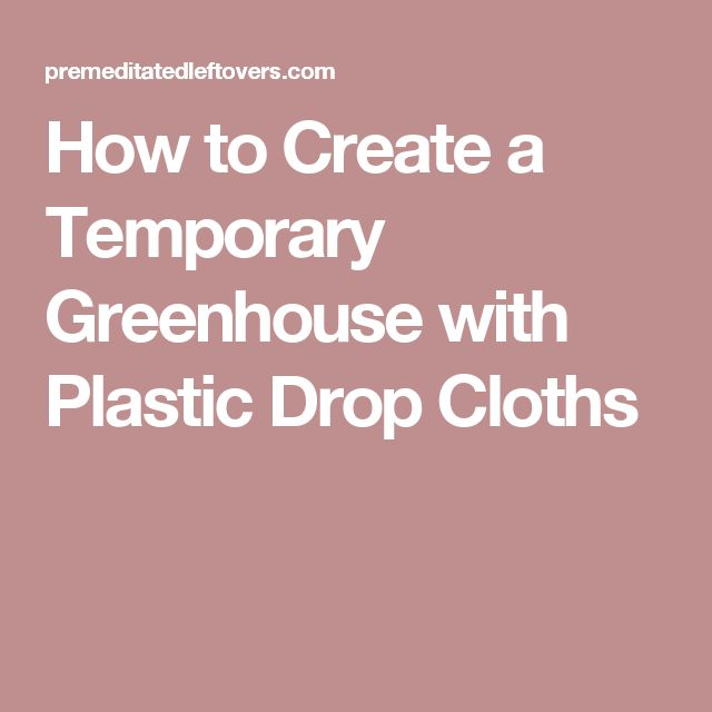 how to create a temporary greenhouse with plastic drop cloths
