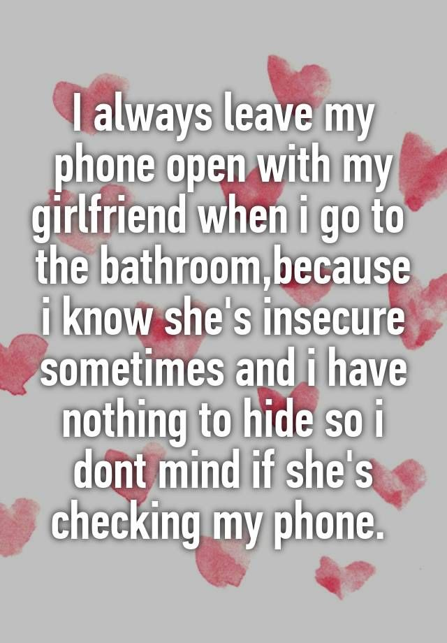 """I always leave my phone open with my girlfriend when i go to  the bathroom,because i know she's insecure sometimes and i have nothing to hide so i dont mind if she's checking my phone. """