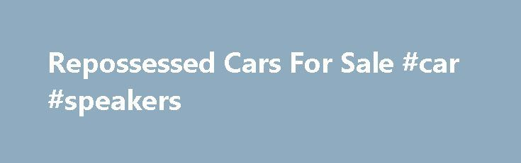Repossessed Cars For Sale #car #speakers http://car.nef2.com/repossessed-cars-for-sale-car-speakers/  #repossessed cars for sale # Repossessed Cars For Sale This page is dedicated to offering[...]