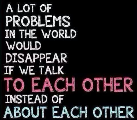 Gossip needs to stop and everyone take care of their own business, not someone else's.