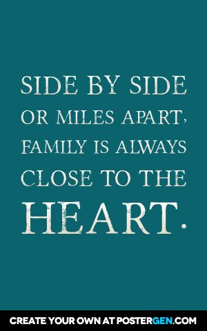 Side by side  or miles apart,  family is always  close to the  heart.