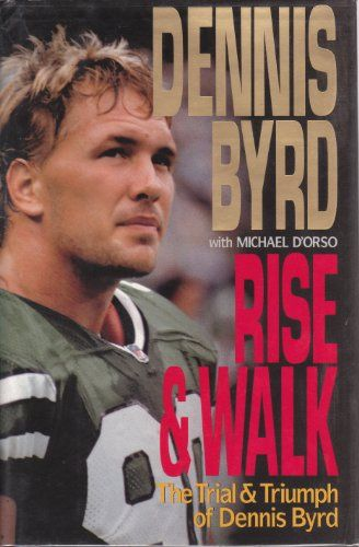 Rise and Walk: The Trial and Triumph of Dennis Byrd.  An account of the New York Jet's struggle to walk again after a spinal back injury describes Byrd's football successes in high school and college, and his heroic battle with painful physical therapy to overcome paralysis.