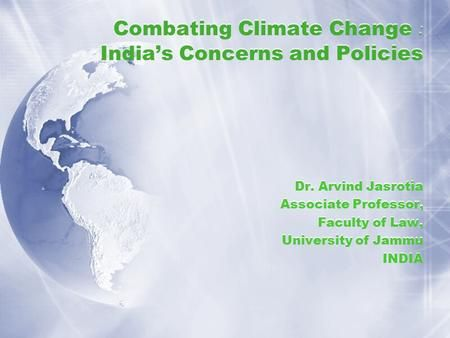 Combating Climate Change : India's Concerns and Policies Dr. Arvind Jasrotia Associate Professor, Faculty of Law, University of Jammu INDIA Dr. Arvind.