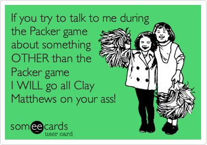 If you try to talk to me during the Packer game about something OTHER than the Packer game I WILL go all Clay Matthews on your ass!