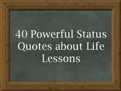 Please read and share our collection of 40 Powerful Status Quotes about Life Lessons