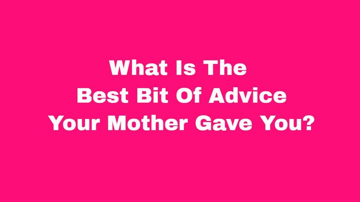 What is the best bit of advice your mother has given you?