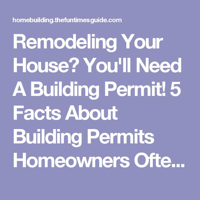 Remodeling Your House? You'll Need A Building Permit! 5 Facts About Building Permits Homeowners Often Overlook | The Homebuilding/Remodel Guide