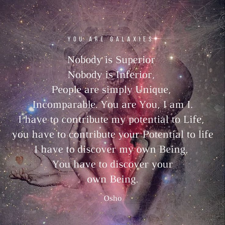 Nobody is Superior Nobody is Inferior, People are simply Unique, Incomparable. You are You, I am I. I have to contribute my potential to Life, you have to contribute your Potential to life I have to discover my own Being, You have to discover your own Being. Osho @youaregalaxies