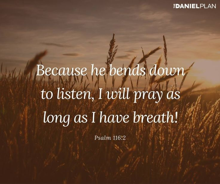 """Because he bends down to listen, I will pray as long as I have breath!"" -Psalm 116:2"