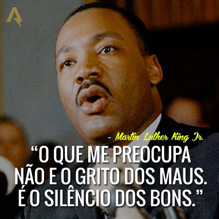 O que me preocupa não é o grito dos maus. É o silêncio dos bons. – Martin Luther King Jr.