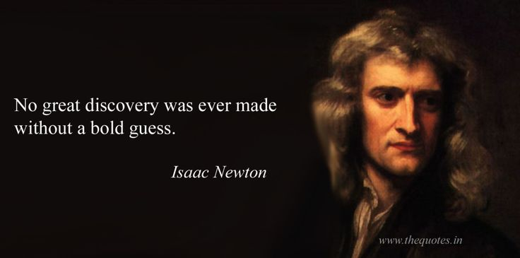 No great discovery was ever made without a bold guess – Isaac Newton